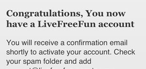 4. Go check your email and open the Live Free Fun message. Click on the confirmation link to activate your free account.